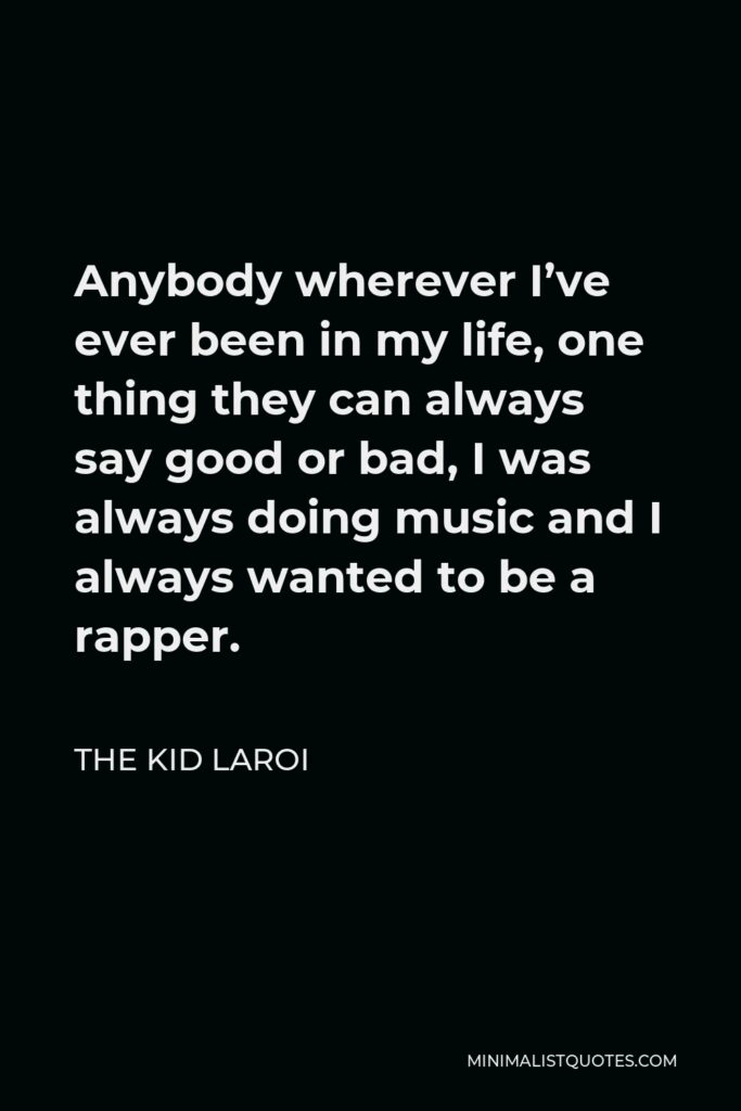 The Kid Laroi Quote - Anybody wherever I've ever been in my life, one thing they can always say good or bad, I was always doing music and I always wanted to be a rapper.
