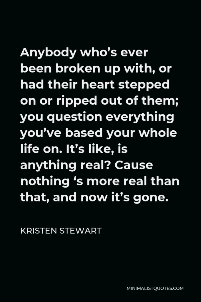 Kristen Stewart Quote - Anybody who's ever been broken up with, or had their heart stepped on or ripped out of them; you question everything you've based your whole life on. It's like, is anything real? Cause nothing 's more real than that, and now it's gone.