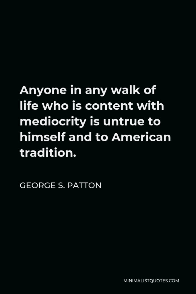 George S. Patton Quote - Anyone in any walk of life who is content with mediocrity is untrue to himself and to American tradition.