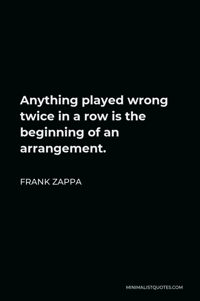 Frank Zappa Quote - Anything played wrong twice in a row is the beginning of an arrangement.