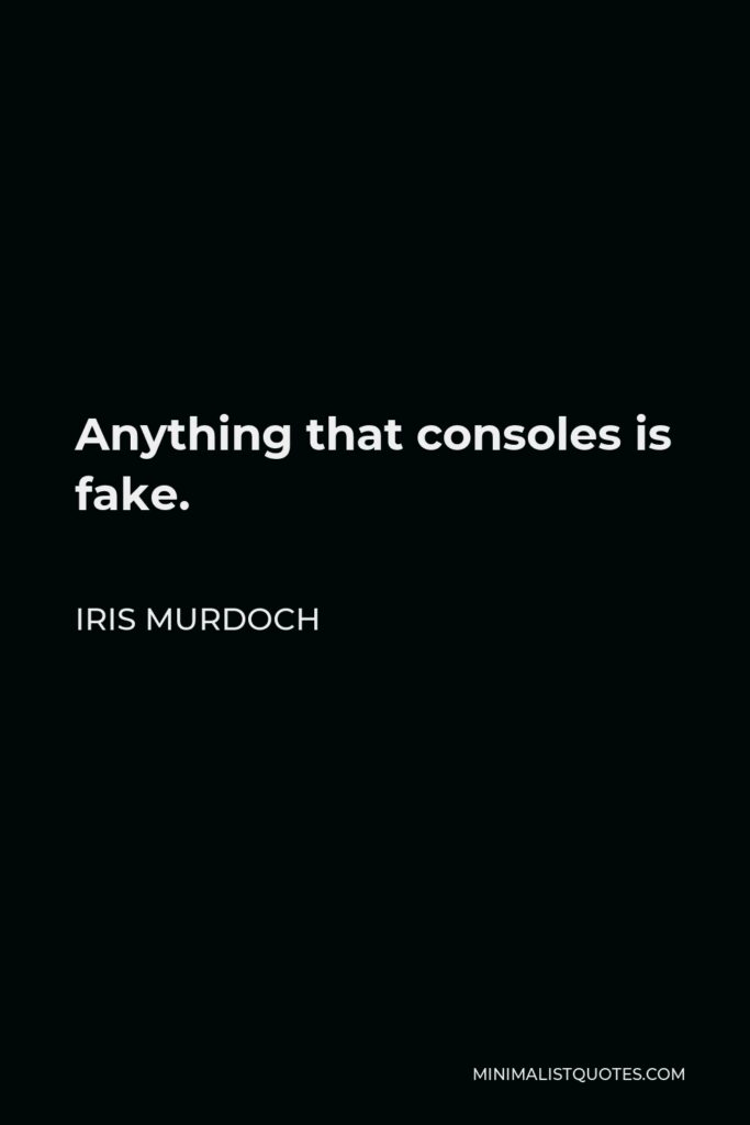 Iris Murdoch Quote - Anything that consoles is fake.