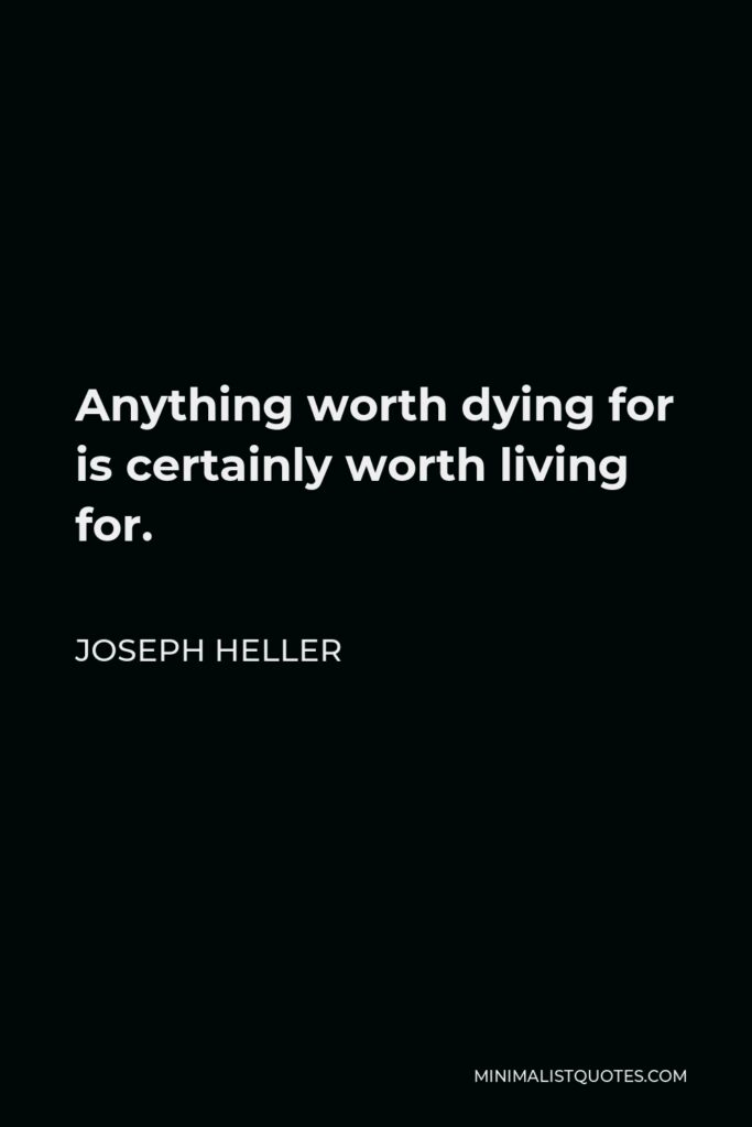 Joseph Heller Quote - Anything worth dying for is certainly worth living for.