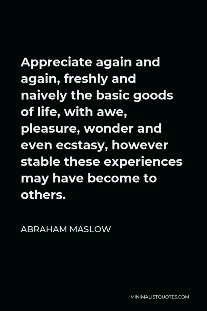 Abraham Maslow Quote - Appreciate again and again, freshly and naively the basic goods of life, with awe, pleasure, wonder and even ecstasy, however stable these experiences may have become to others.