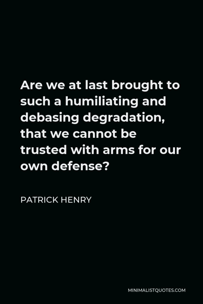 Patrick Henry Quote - Are we at last brought to such a humiliating and debasing degradation, that we cannot be trusted with arms for our own defense?