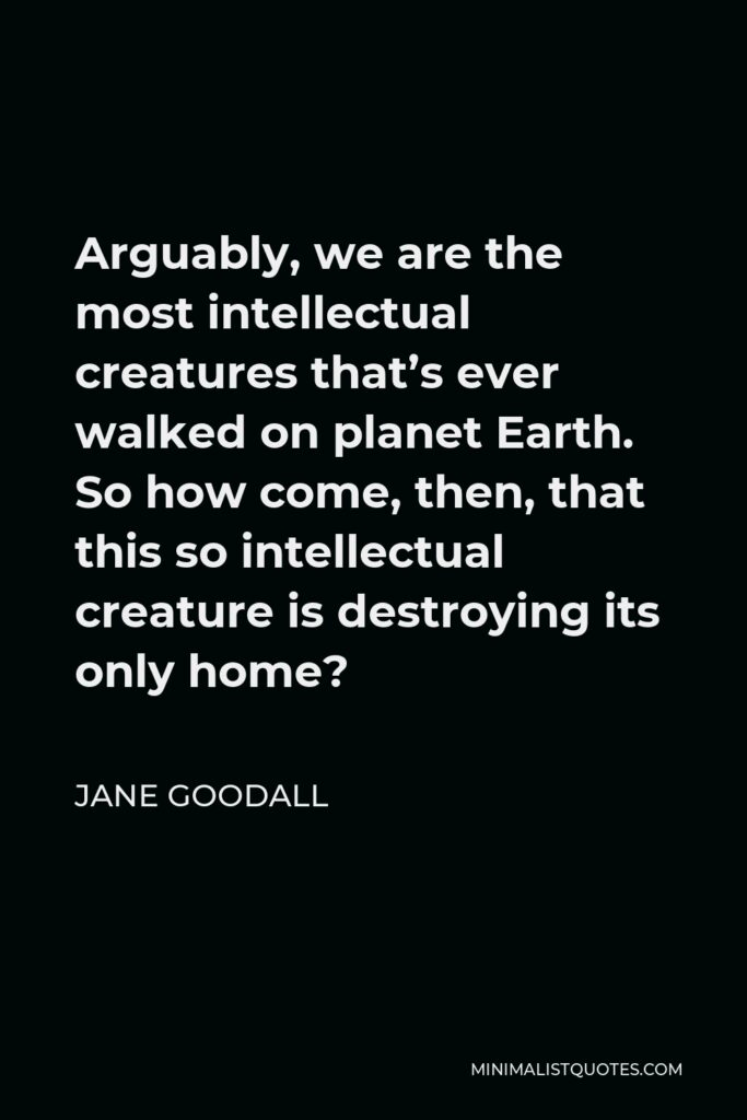 Jane Goodall Quote - Arguably, we are the most intellectual creatures that's ever walked on planet Earth. So how come, then, that this so intellectual creature is destroying its only home?