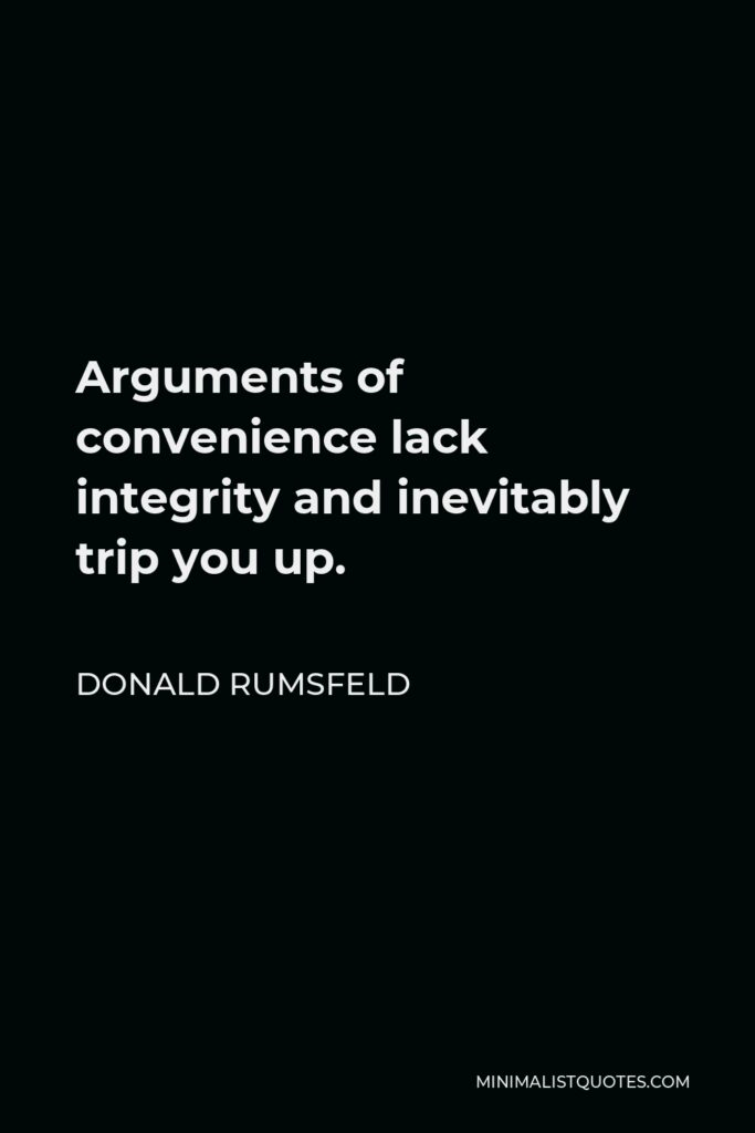 Donald Rumsfeld Quote - Arguments of convenience lack integrity and inevitably trip you up.