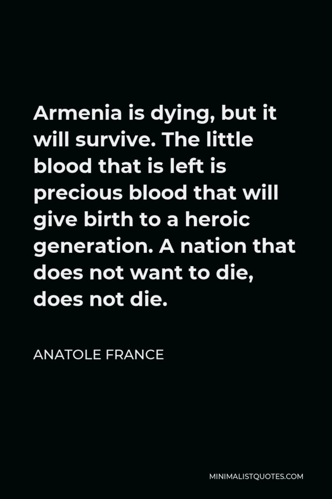Anatole France Quote - Armenia is dying, but it will survive. The little blood that is left is precious blood that will give birth to a heroic generation. A nation that does not want to die, does not die.