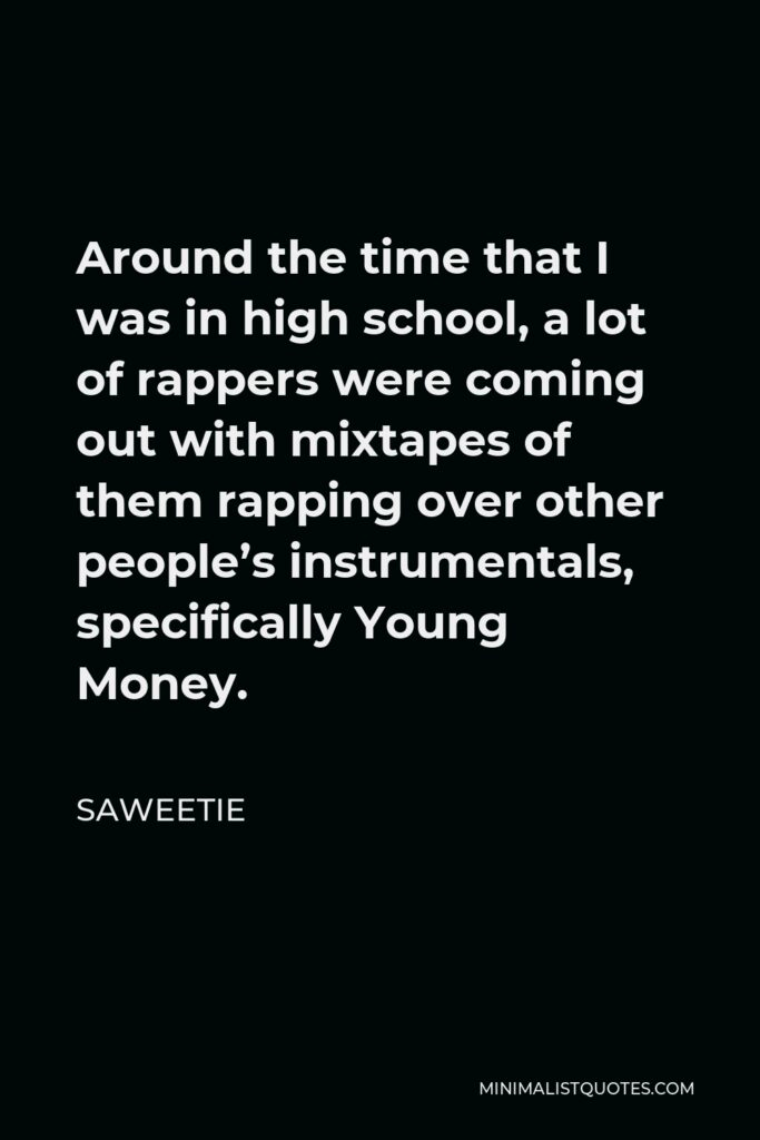 Saweetie Quote - Around the time that I was in high school, a lot of rappers were coming out with mixtapes of them rapping over other people's instrumentals, specifically Young Money.