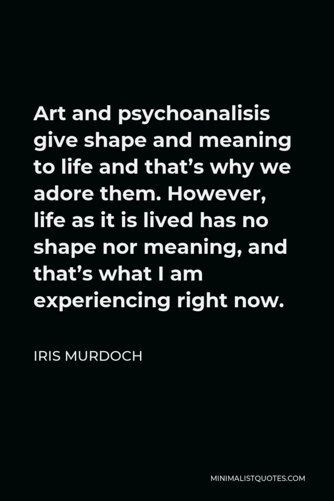 Iris Murdoch Quote - Art and psychoanalisis give shape and meaning to life and that's why we adore them. However, life as it is lived has no shape nor meaning, and that's what I am experiencing right now.