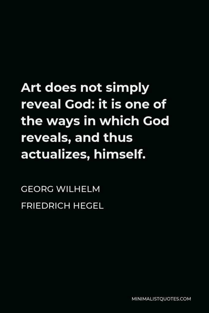 Georg Wilhelm Friedrich Hegel Quote - Art does not simply reveal God: it is one of the ways in which God reveals, and thus actualizes, himself.