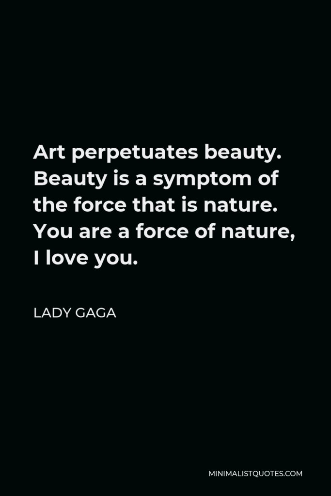 Lady Gaga Quote - Art perpetuates beauty. Beauty is a symptom of the force that is nature. You are a force of nature, I love you.