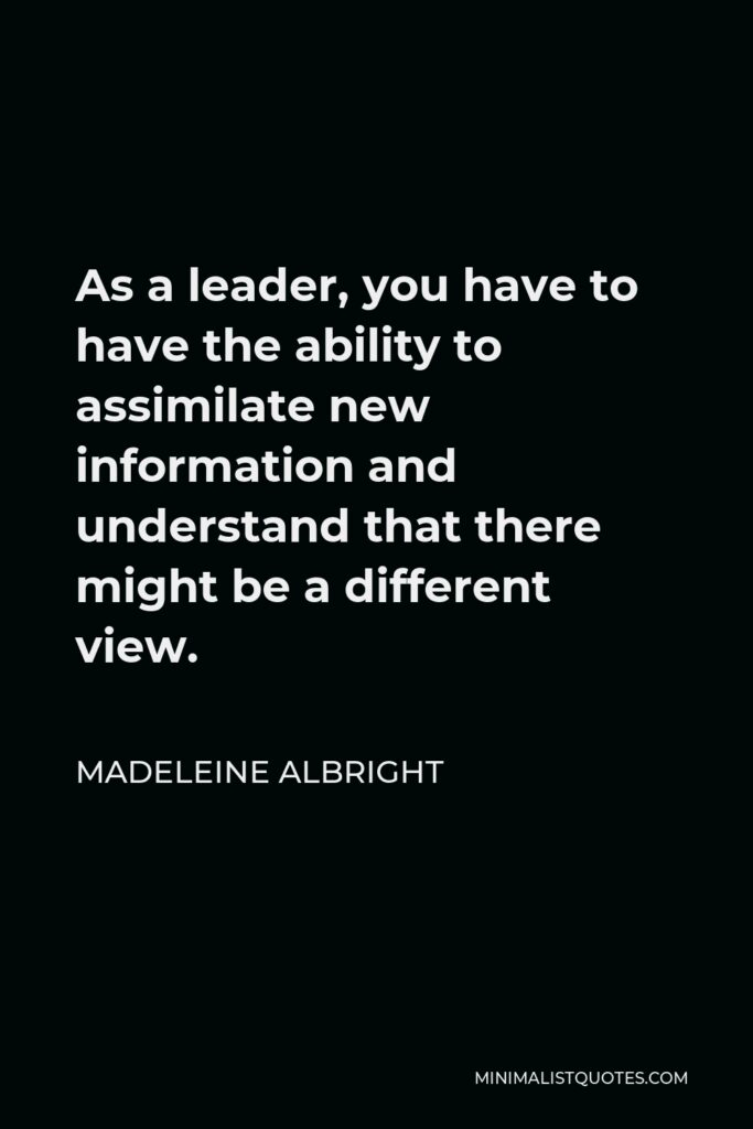 Madeleine Albright Quote - As a leader, you have to have the ability to assimilate new information and understand that there might be a different view.