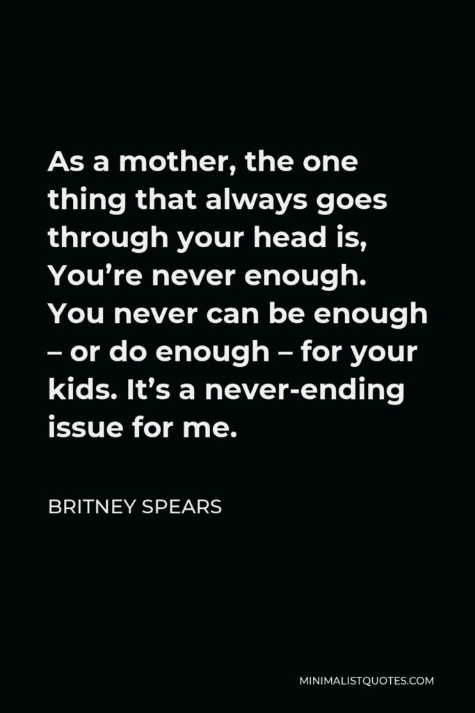 Britney Spears Quote - As a mother, the one thing that always goes through your head is, You're never enough. You never can be enough – or do enough – for your kids. It's a never-ending issue for me.