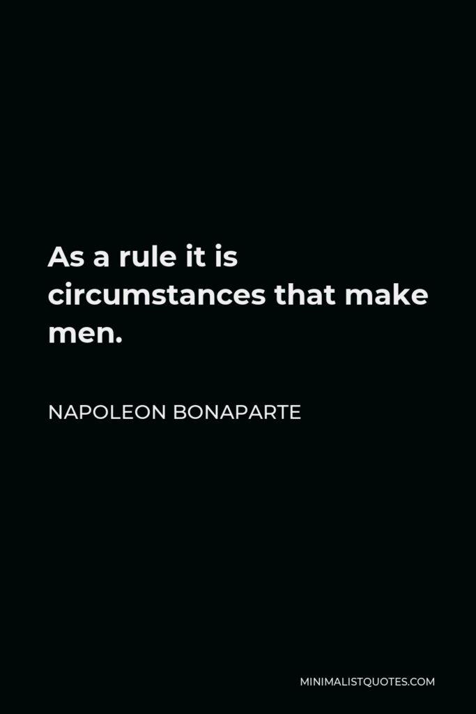 Napoleon Bonaparte Quote - As a rule it is circumstances that make men.