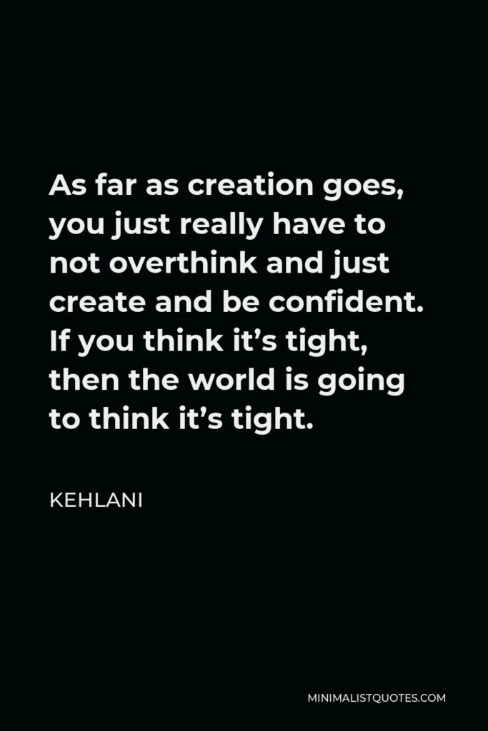 Kehlani Quote - As far as creation goes, you just really have to not overthink and just create and be confident. If you think it's tight, then the world is going to think it's tight.