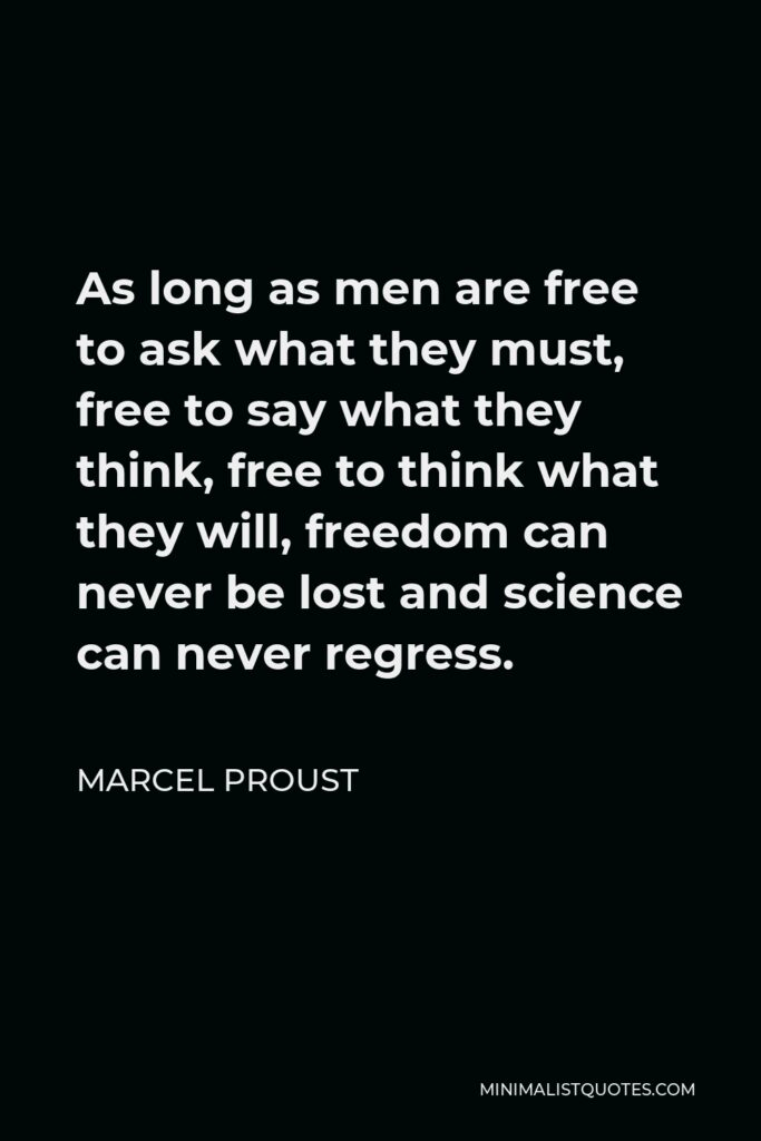 Marcel Proust Quote - As long as men are free to ask what they must, free to say what they think, free to think what they will, freedom can never be lost and science can never regress.