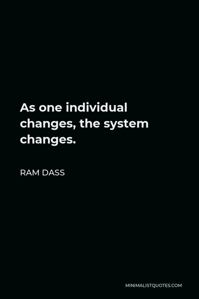 Ram Dass Quote - As one individual changes, the system changes.