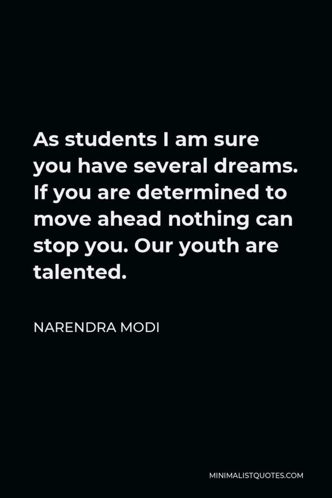 Narendra Modi Quote - As students I am sure you have several dreams. If you are determined to move ahead nothing can stop you. Our youth are talented.