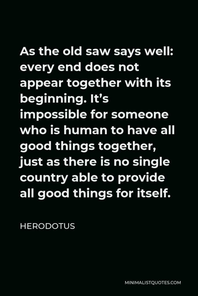 Herodotus Quote - As the old saw says well: every end does not appear together with its beginning.