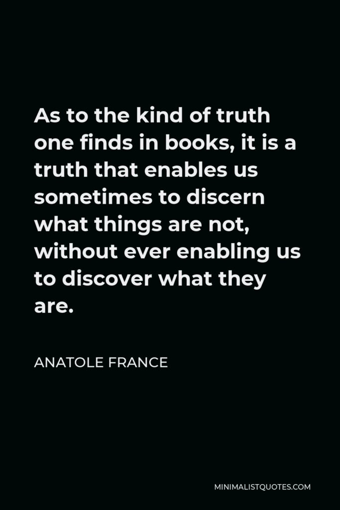 Anatole France Quote - As to the kind of truth one finds in books, it is a truth that enables us sometimes to discern what things are not, without ever enabling us to discover what they are.