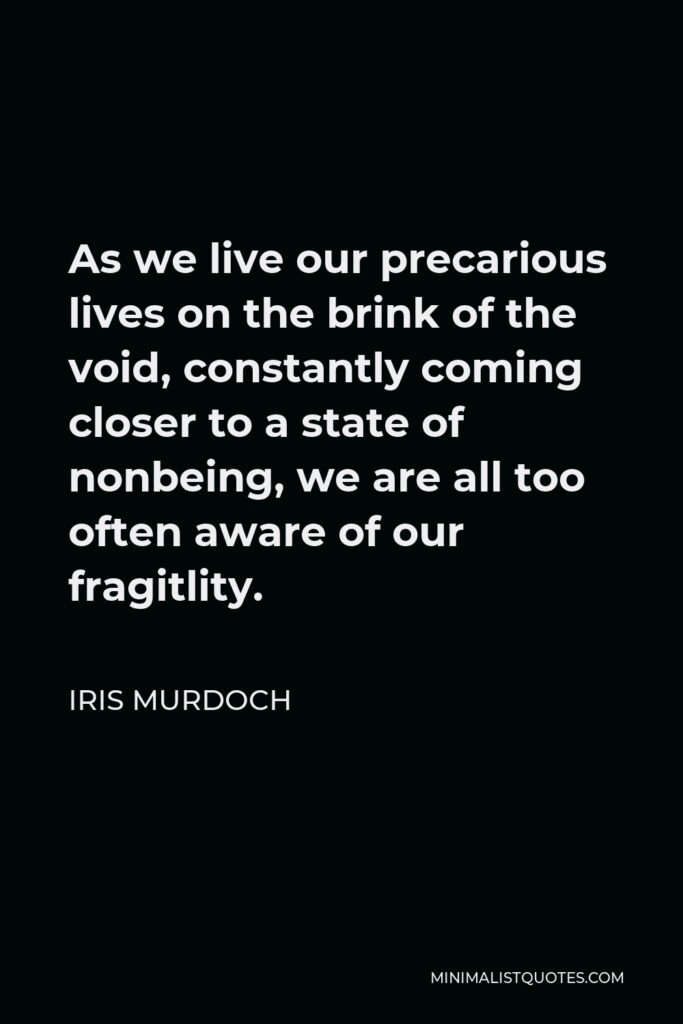 Iris Murdoch Quote - As we live our precarious lives on the brink of the void, constantly coming closer to a state of nonbeing, we are all too often aware of our fragitlity.
