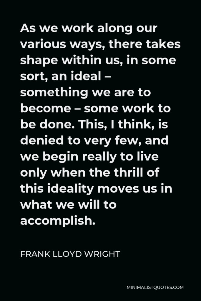 Frank Lloyd Wright Quote - As we work along our various ways, there takes shape within us, in some sort, an ideal – something we are to become – some work to be done. This, I think, is denied to very few, and we begin really to live only when the thrill of this ideality moves us in what we will to accomplish.
