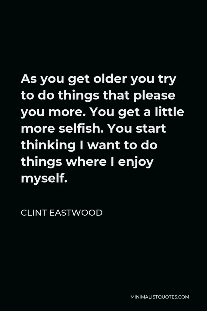 Clint Eastwood Quote - As you get older you try to do things that please you more. You get a little more selfish. You start thinking I want to do things where I enjoy myself.