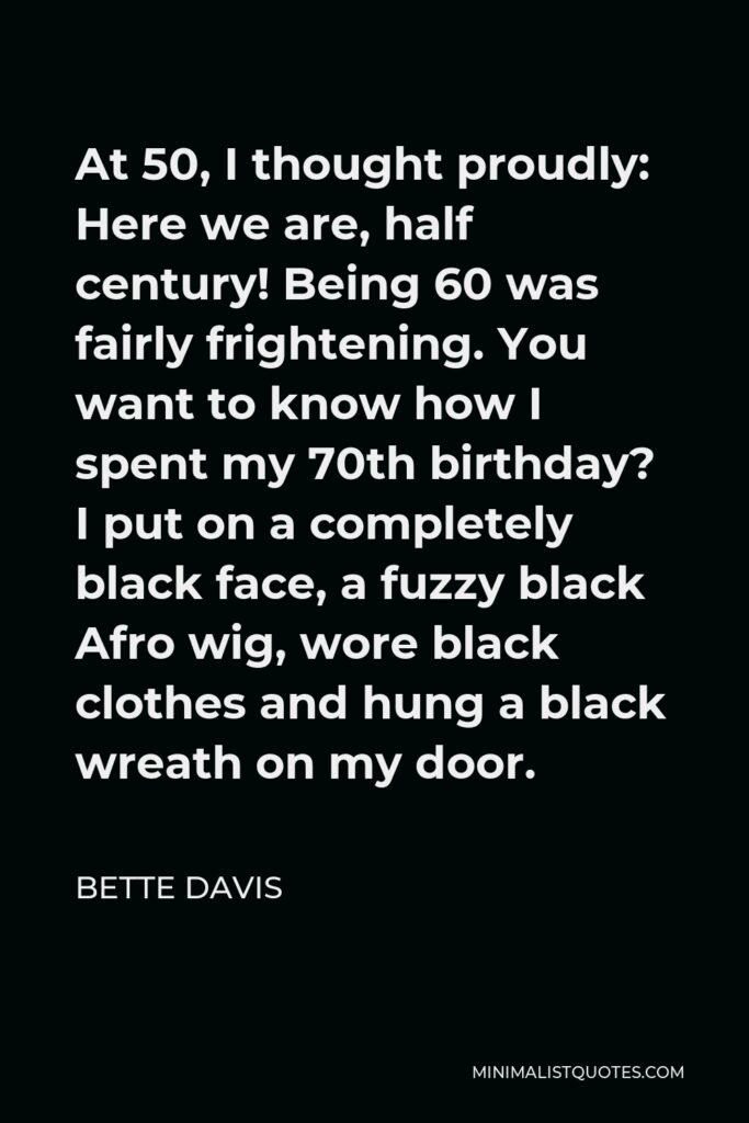 Bette Davis Quote - At 50, I thought proudly: Here we are, half century! Being 60 was fairly frightening. You want to know how I spent my 70th birthday? I put on a completely black face, a fuzzy black Afro wig, wore black clothes and hung a black wreath on my door.