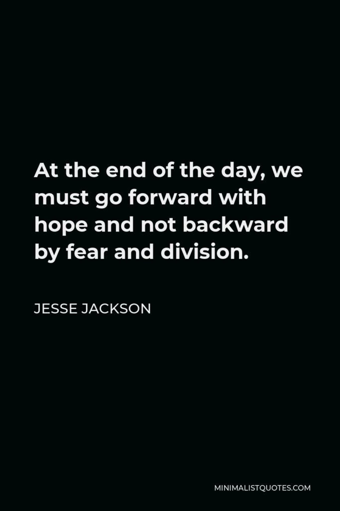 Jesse Jackson Quote - At the end of the day, we must go forward with hope and not backward by fear and division.