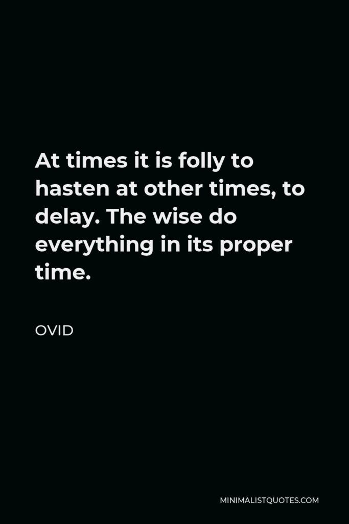 Ovid Quote - At times it is folly to hasten at other times, to delay. The wise do everything in its proper time.