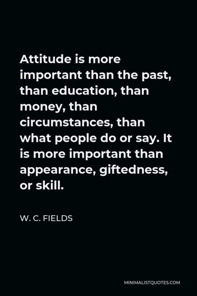 W. C. Fields Quote - Attitude is more important than the past, than education, than money, than circumstances, than what people do or say. It is more important than appearance, giftedness, or skill.
