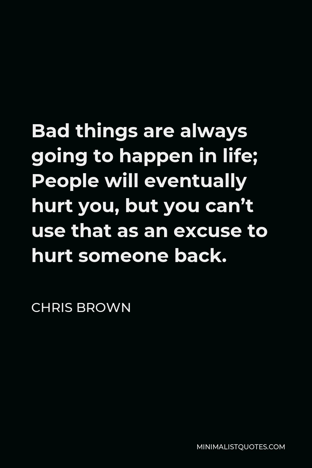 Chris Brown Quote - Bad things are always going to happen in life; People will eventually hurt you, but you can't use that as an excuse to hurt someone back.