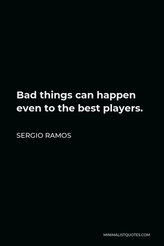 Sergio Ramos Quote - Bad things can happen even to the best players.