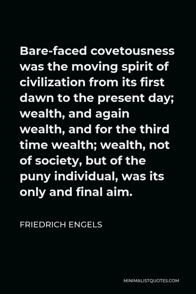 Friedrich Engels Quote - Bare-faced covetousness was the moving spirit of civilization from its first dawn to the present day; wealth, and again wealth, and for the third time wealth; wealth, not of society, but of the puny individual, was its only and final aim.