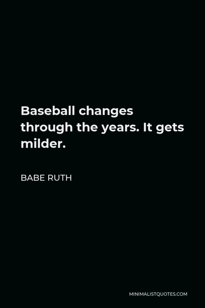 Babe Ruth Quote - Baseball changes through the years. It gets milder.