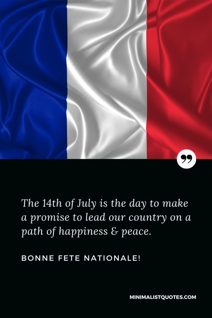 Bastille day greetings: The 14th of July is the day to make a promise to lead our country on a path of happiness & peace. Bonne Fete Nationale!