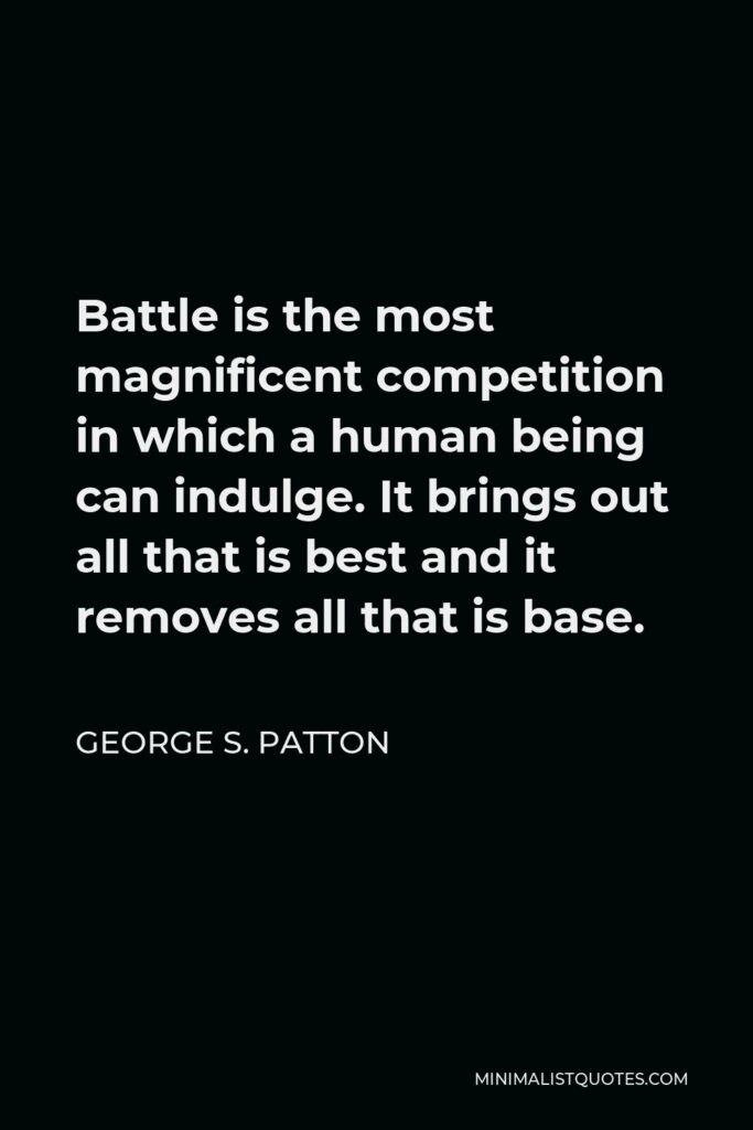 George S. Patton Quote - Battle is the most magnificent competition in which a human being can indulge. It brings out all that is best and it removes all that is base.