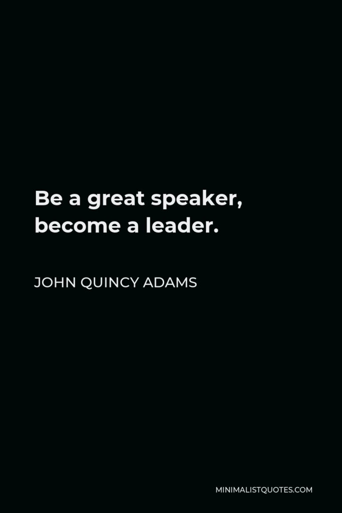 John Quincy Adams Quote - Be a great speaker, become a leader.