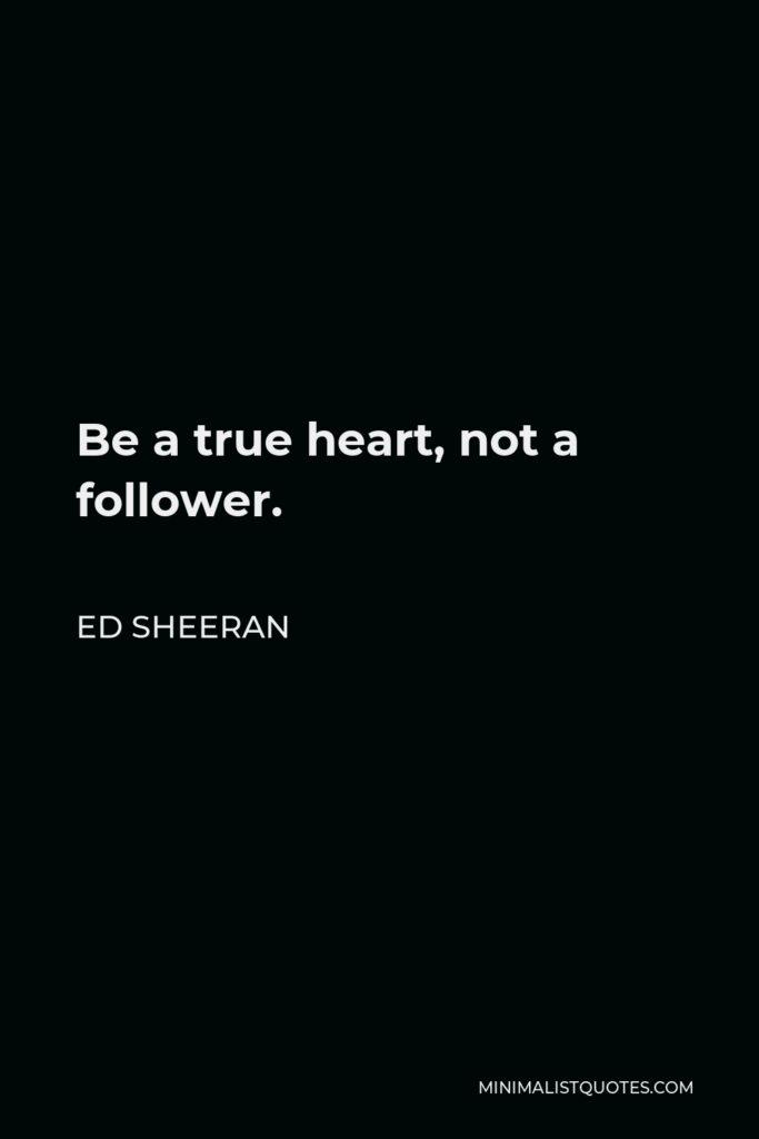Ed Sheeran Quote - Be a true heart, not a follower.