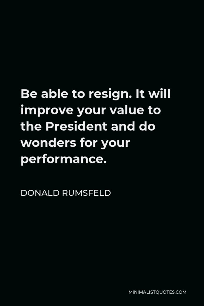 Donald Rumsfeld Quote - Be able to resign. It will improve your value to the President and do wonders for your performance.