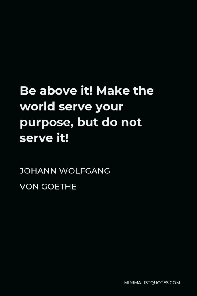 Johann Wolfgang von Goethe Quote - Be above it! Make the world serve your purpose, but do not serve it!