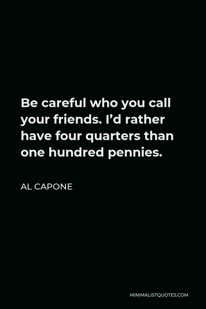 Al Capone Quote - Be careful who you call your friends. I'd rather have four quarters than one hundred pennies.
