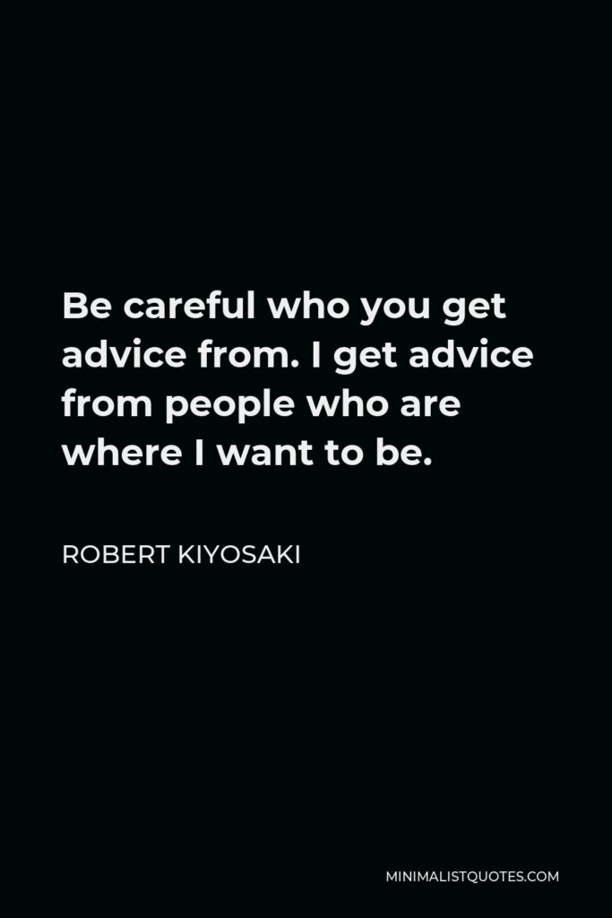 Robert Kiyosaki Quote - Be careful who you get advice from. I get advice from people who are where I want to be.