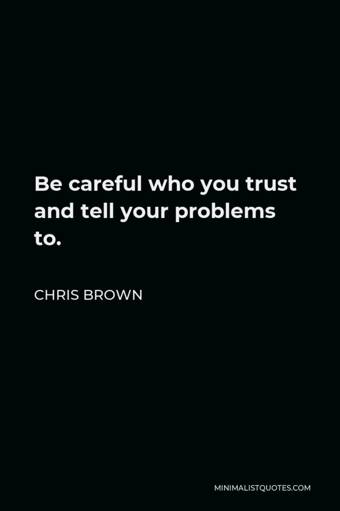 Chris Brown Quote - Be careful who you trust and tell your problems to.