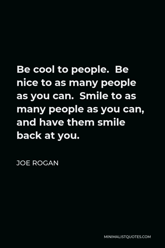 Joe Rogan Quote - Be cool to people. Be nice to as many people as you can. Smile to as many people as you can, and have them smile back at you.