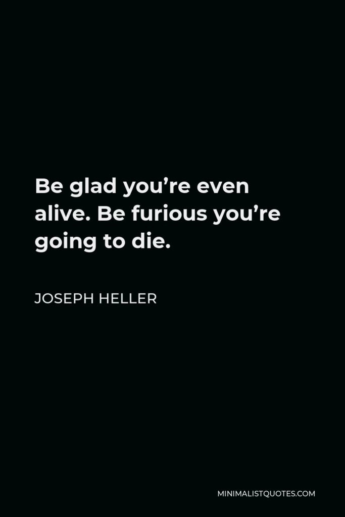 Joseph Heller Quote - Be glad you're even alive. Be furious you're going to die.