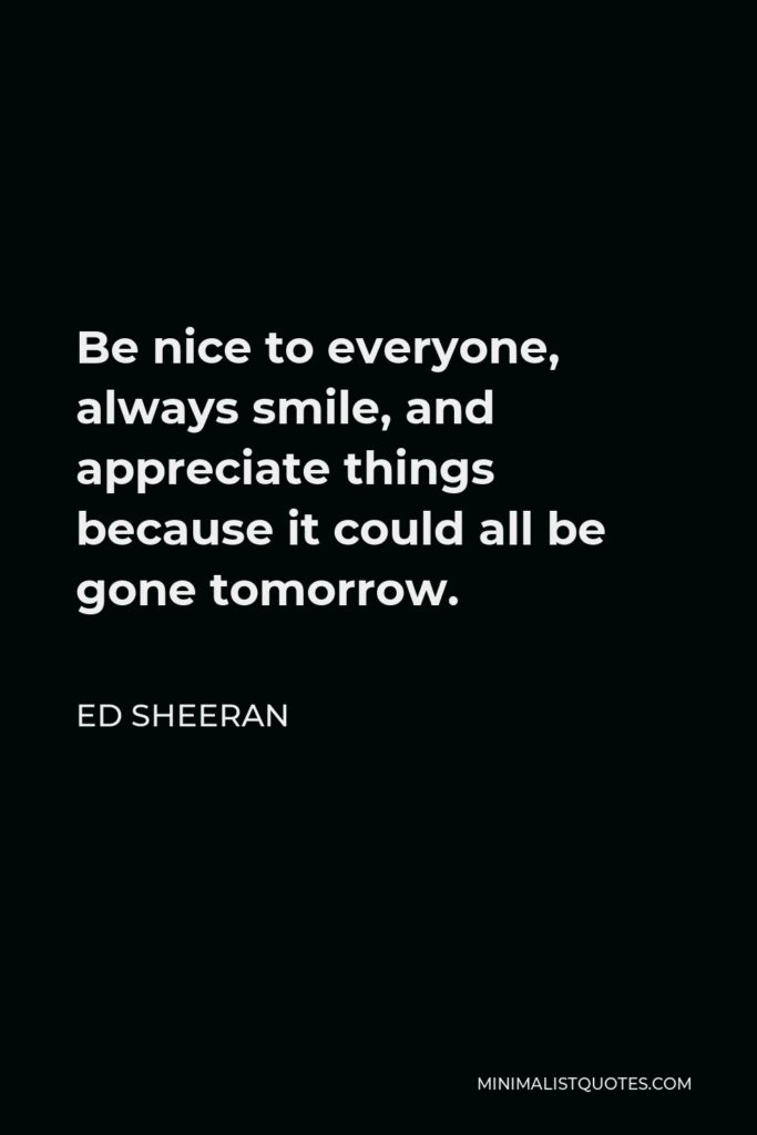 Ed Sheeran Quote - Be nice to everyone, always smile, and appreciate things because it could all be gone tomorrow.