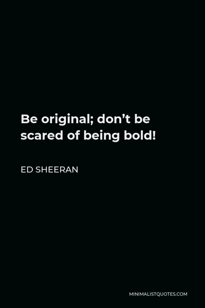 Ed Sheeran Quote - Be original; don't be scared of being bold!