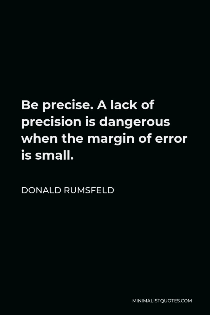 Donald Rumsfeld Quote - Be precise. A lack of precision is dangerous when the margin of error is small.