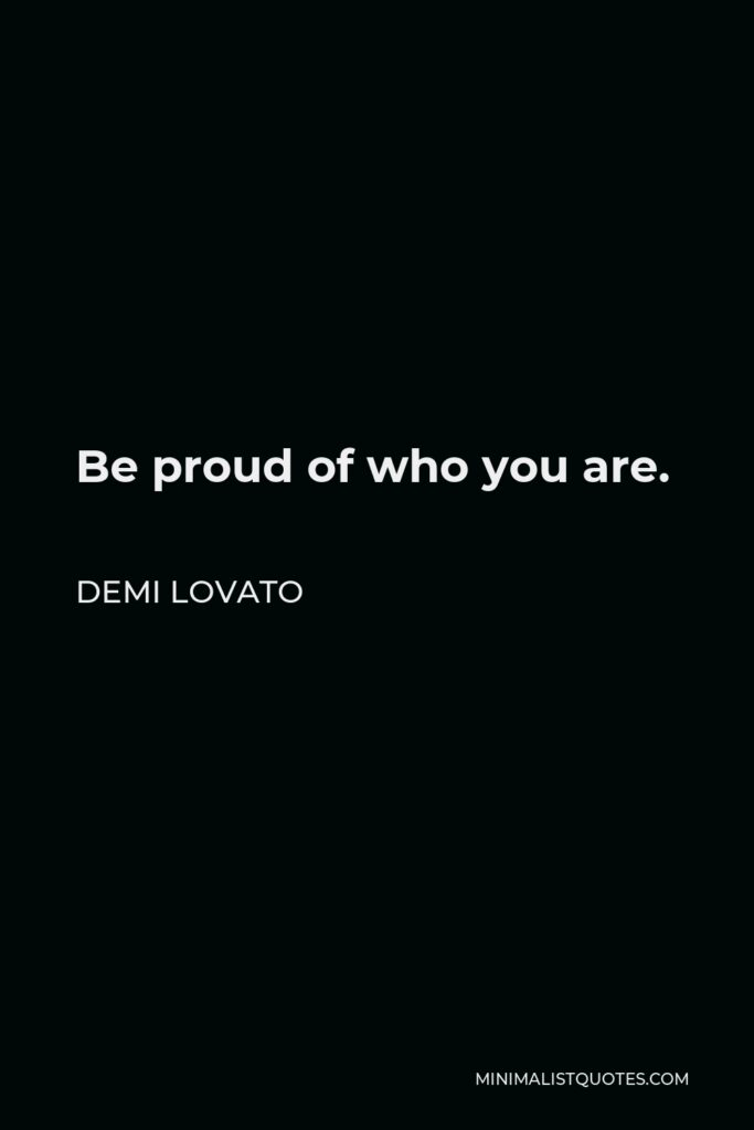 Demi Lovato Quote - Be proud of who you are.